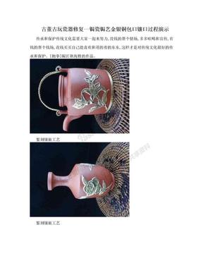 古董古玩瓷器修复--锔瓷锔艺金银铜包口镶口过程演示.doc