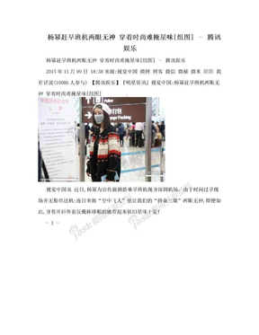 杨幂赶早班机两眼无神 穿着时尚难掩星味[组图] – 腾讯娱乐.doc