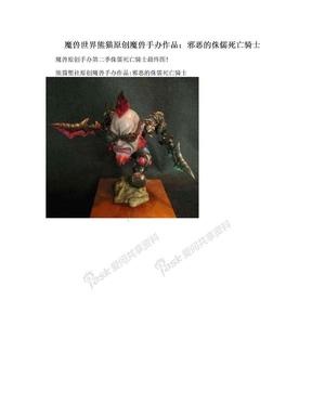 魔兽世界熊猫原创魔兽手办作品:邪恶的侏儒死亡骑士.doc
